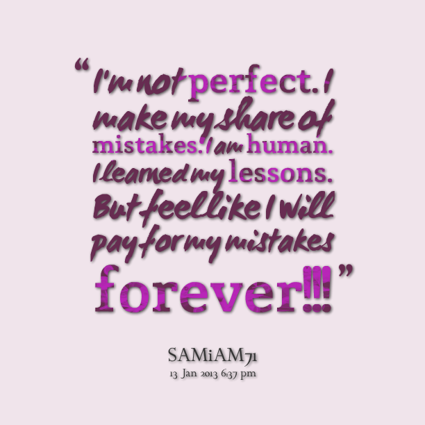 I'm Not Perfect, I Make My Share Of Mistakes. I Am Human