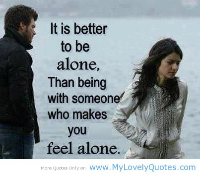 It Is Better To Be Alone, Than Being With Someone Who Makes You Feel