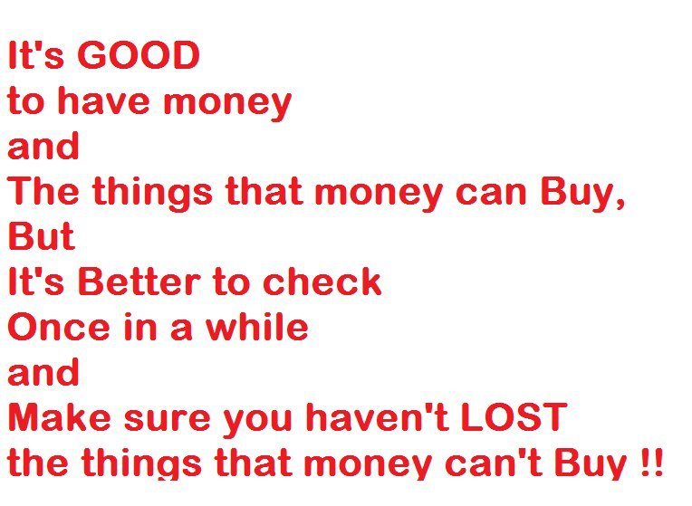 """"""" It's Good To Have Money And The Things That Money Can Buy, But It's Better To Check Once In A While And Make Sure You Haven't Lost The Things That Money Can't Buy """""""
