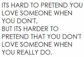 """ Its Hard To Pretend You Love Someone When You Don't But Its Harder To Pretend That You Don't Love Someone When You Really Do ""  ~ Sad Quote"