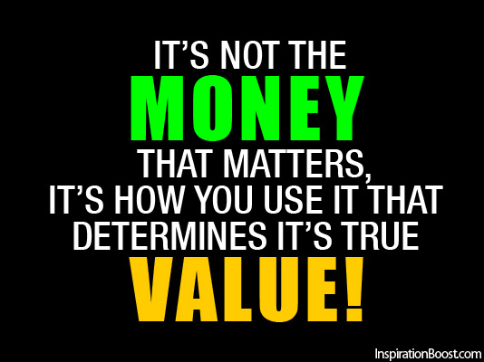Its Not The Money That Matters Its How You Use It That Determines