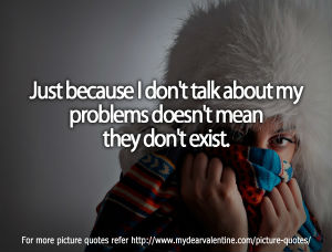Just Because I Dont Talk About My Problems Doesnt Mean They Dont