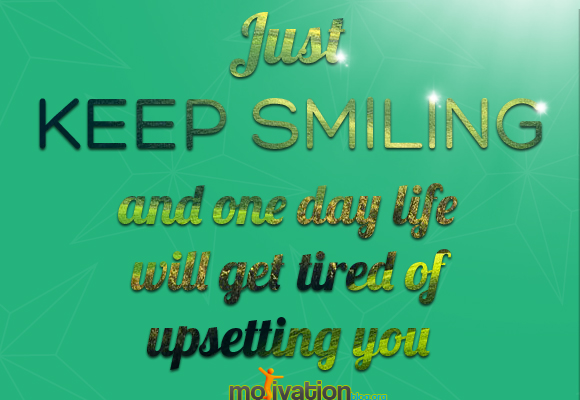 Just Keep Smiling And One Day Life Will Get Tired Of Upsetting You ...