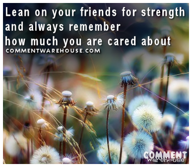 Lean On Your Friends For Strength And Always Remember How Much You