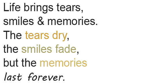""" Life Brings Tears, Smiles And Memories. The Tears Dry, The Smiles Fade, But The Memories Last Forever """