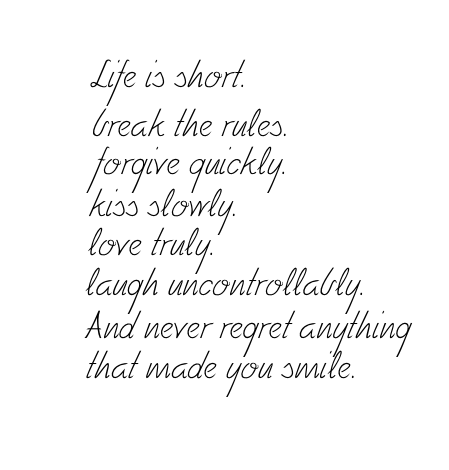 Life Is Short. Break The Rules. Forgive Quickly. Kiss Slowly. Love Truly