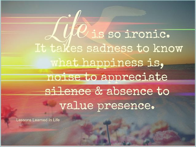 Life Is Ironic Quote: Life Is So Ironic, It Takes Sadness To Know What Happiness
