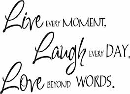 Live Every Moment Laugh Every Day Love Beyond Words Smile Quote