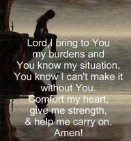 """ Lord, I Bring To You My Burdens And You Know My Situation. You Know I Can't Make It Without You. Comfort My Heart, Give Me Strength & Help Me Carry On Amen! ""   ~ Prayer Quote"