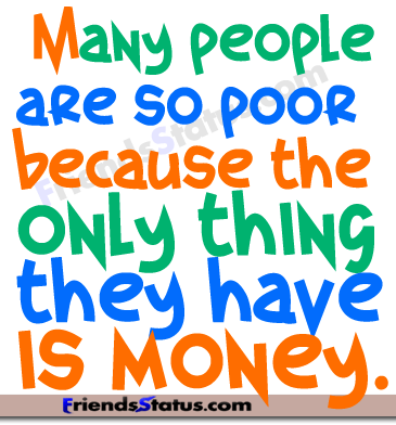 """ Many People Are So Poor Because The Only Thing They Have Is Money """