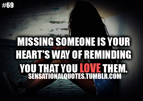 """ Missing Someone Is Your Heart's Way Of Reminding You That You Love Them """