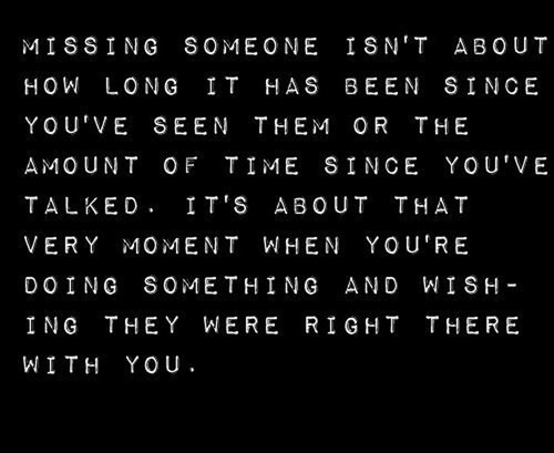 """ Missing Someone Isn't About How Long It Has Been Since You've Seen Them Or The Amount Of Time Since You've Talked. It's About That Very Moment When You're Doing Something And Wishing They Were Right There With You """