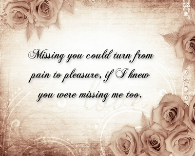 """"""" Missing You Could Turn From Pain To Pleasure. If I Knew You Were Missing Me Too """""""