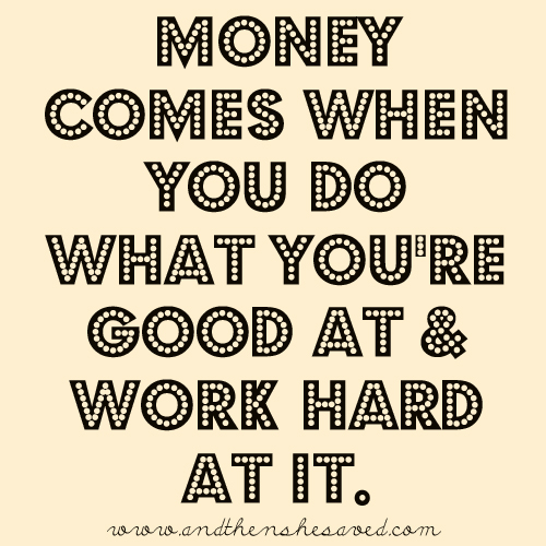 Money Comes When You Do What Youre Good At Work Hard At It