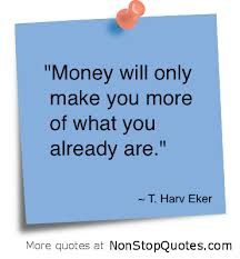 """ Money Will Only Make You More of What You Already Are "" - T.  Harv Eker"