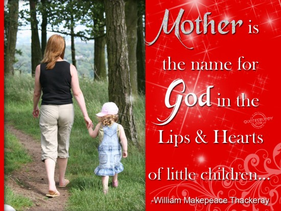""" Mother Is The Name For God In The Lips And Hearts Of Little Children "" - William Makepeace Thackeray"