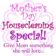 """ Mother's Day Housecleaning Special! Give Mom Something She Will Love """
