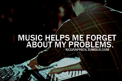 """Music Helps Me Forget About My Problems """""""