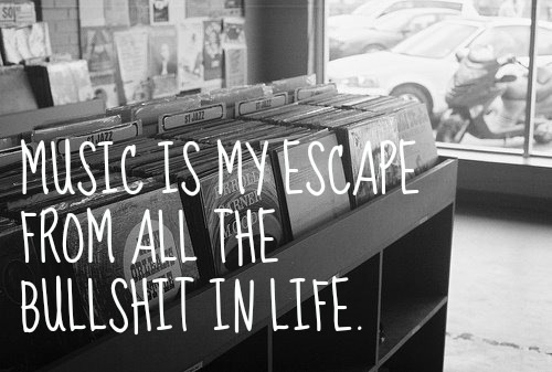 """ Music Is My Escape From All The Bull Shit In Life """