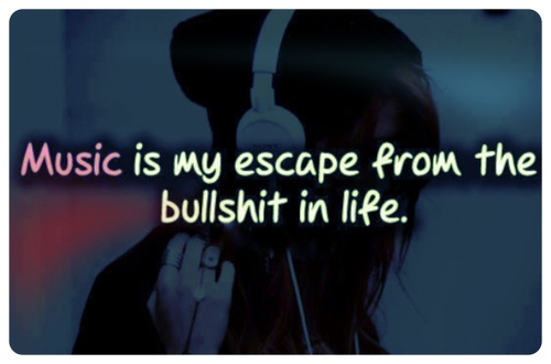 Music Is My Escape From The Bullshit In Life ...