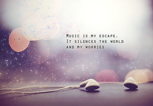 Music Is My Escape, It Silences The World And My Worries