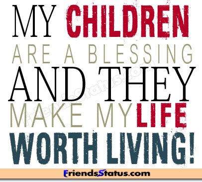 My Children Are A Blessing And They Make My Life Worth Living! ~ Children  Quote