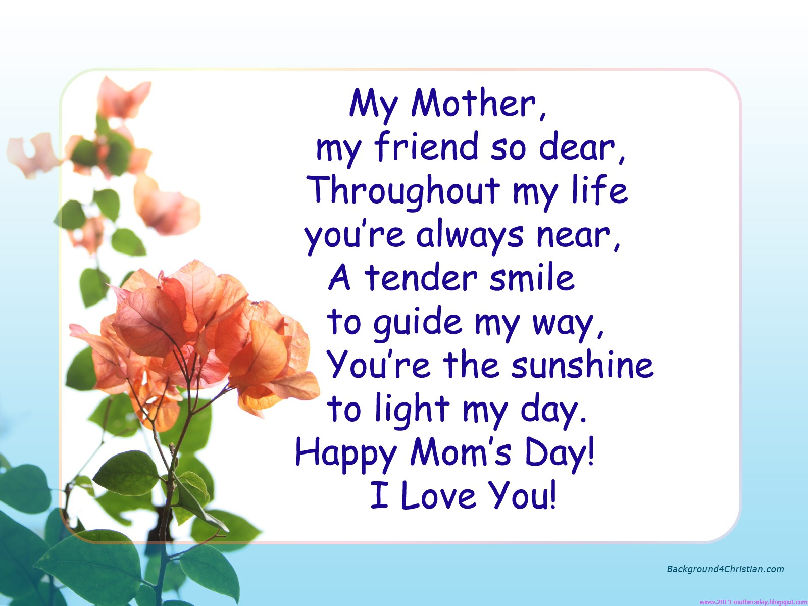 """ My Mother My Friend So Dear, Throughout My Life You're Always Near, A Tender Smile To Guide My Way. You're The Sunshine To Light My Day. Happy Mom's Day! I Love You """