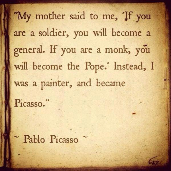 """ My Mother Said To Me, If You Are A Soldier, You Will Become A General. If You Are A Monk, You Will Become The Pope; Instead, I Was A Painter, And Became Picasso "" - Pablo Picasso"