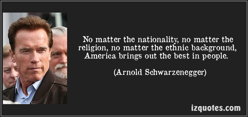 """ No Matter The Nationality, No Matter The Religion, No Matter The Ethnic Background. America Brings Out The Best In People "" - Arnold Schwarzenegger"