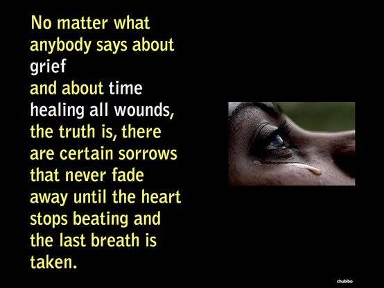 no matter what anybody says about grief and about time healing all