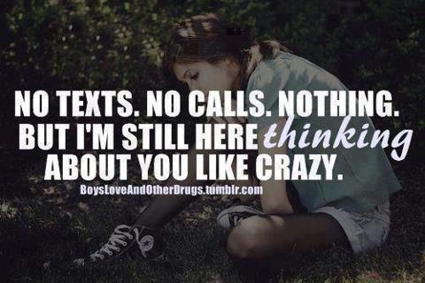"""No Texts, No Calls, Nothing But I'm Still Here Thinking About You Like Crazy""~Missing You Quote"