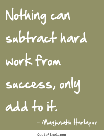 Nothing Can Subtract Hard Work From Success Only Add To It Impressive Quotes About Success And Hard Work
