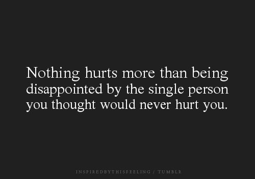 """Nothing Hurts More Than Being Disappointed By The Single Person You Thought Would Never Hurt You"""