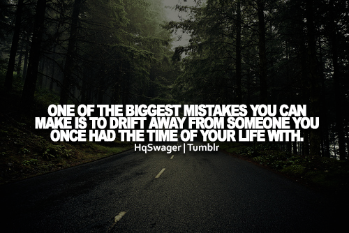 One Of The Biggest Mistakes You Can Make Is To Drift Away From Someone You