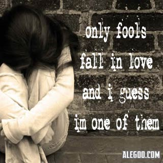 "... Only Fools Fall In Love And I Guess I'm One Of Them "" ~ Sad Quote"