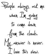 """People Always Ask Me When I'm Goig To Come Down From The Clouds, My Answer Is Never. I Love This View"" ~ Clever Quote"