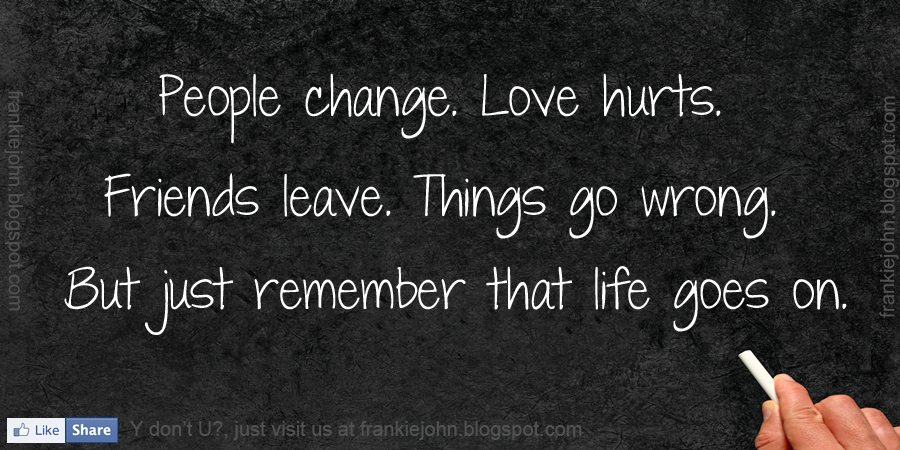People Change, Love Hurts. Friends Leave. Things Go Wrong. But Just ...