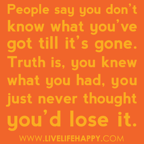 """""""People Say You Don't Know What You've Got Till It's Gone. Truth Is, You Knew What You Had, You Just Never Thought You'd Lost It""""~ Missing You Quote"""