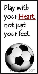 """ Play With Your Heart Not Just Your Feet ""   ~ Soccer Quote"