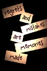 """ Regrets And Mistakes Are Memories Made """