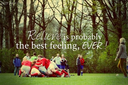 """ Relieve Is Probably The Best Feeling, Ever! ""  ~ Soccer Quote"