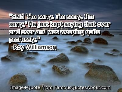 """ Said, I'm Sorry, I'm Sorry, I'm Sorry.' He Just Kept Saying That Over And Over And Was Weeping Quite Profusely ""  - Roy Williamson"
