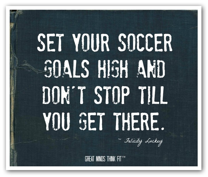 """ Set Your Soccer Goals High And Don't Stop Till You Get There """