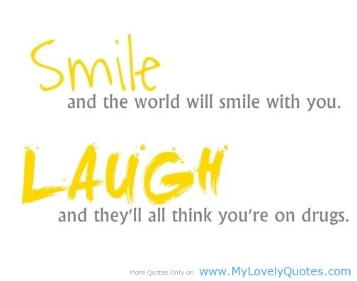Smile And The World Will Smile With You Laugh And Theyll All Think