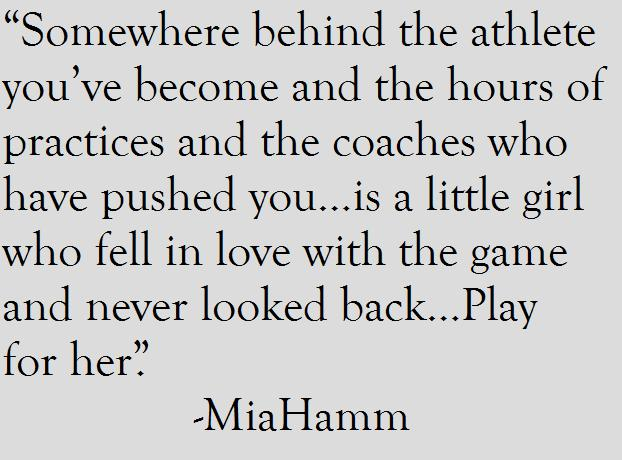 """ Somewhere Behind The Athlete You've Become And The Hours Of Practices And The Coaches Who Have Pushed You, Is A Little Girl Who Fell In Love With The Game And Never Looked Back, Play For Her "" - Mia Hamm ~ Soccer Quote"