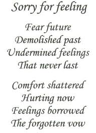 """"""" Sorry For Feeling, Fear Future Demolished Past Undermined Feelings That Never Last Comfort Shattered Hurting Now Feelings Borrowed The Forgotten Vow """""""