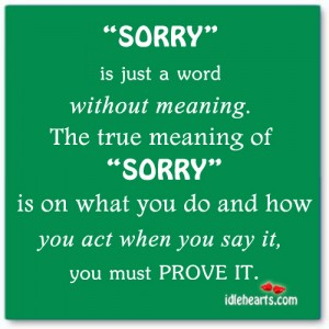 """ 'Sorry' Is Just A Word Without Meaning. The True Meaning Of 'Sorry' Is On What You Do And How You Act When You Say It, You Must Prove It """