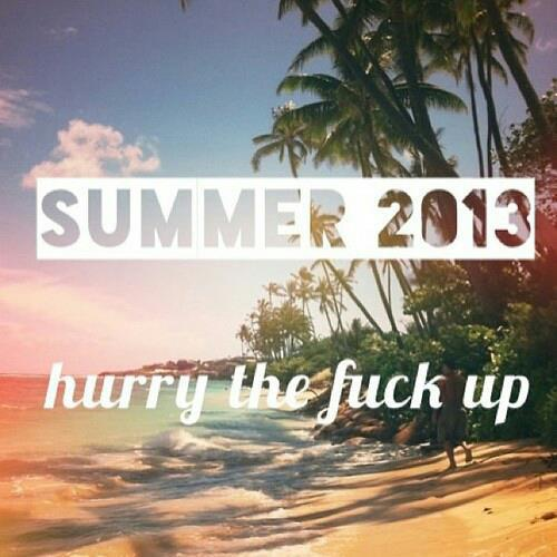 """ Summer 2013 Hurry The Fuck Up """
