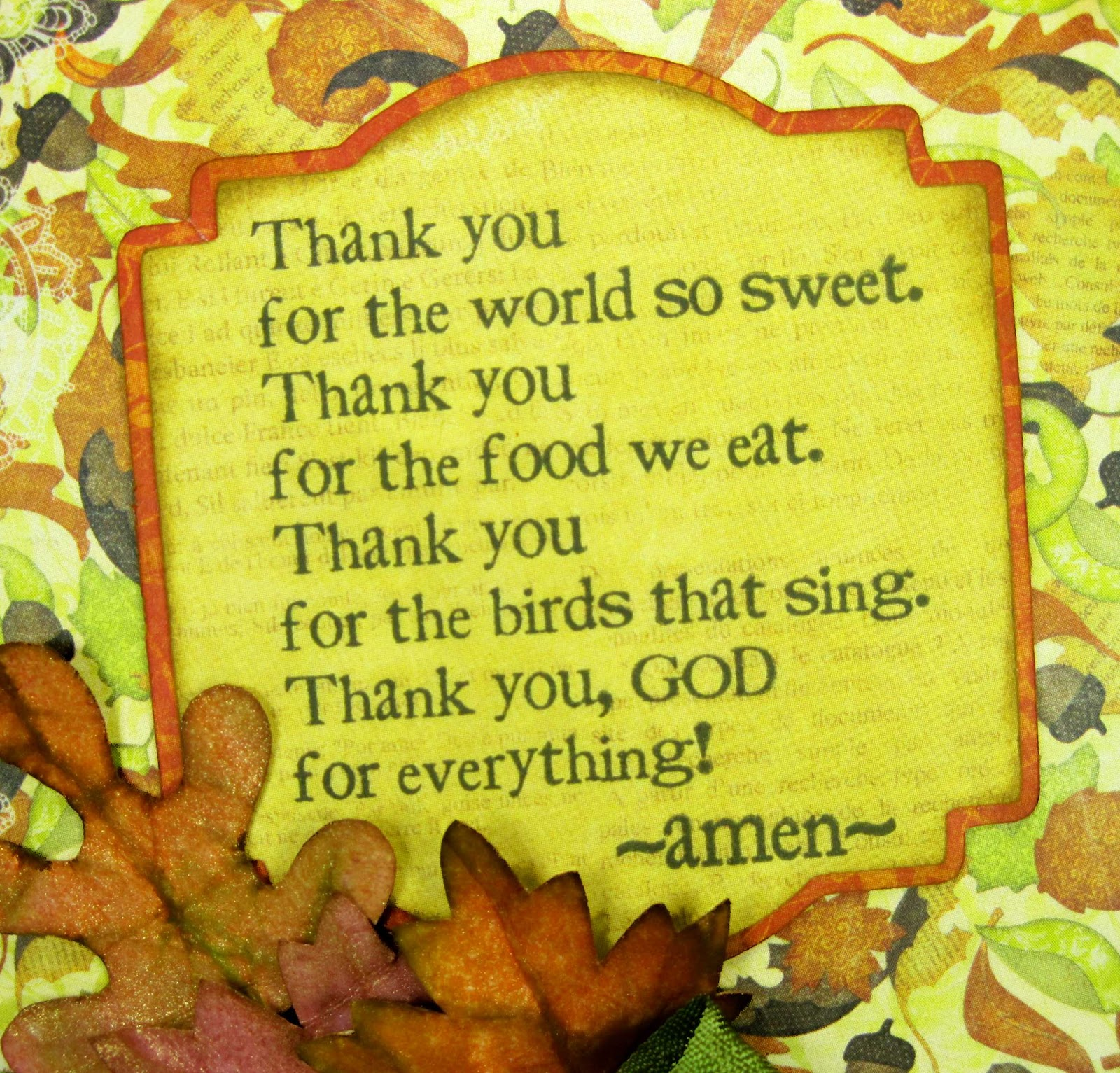 """ Thank You For the World So Sweet. Thank You For The Food We Eat. Thank You For The Birds That Sing. Thank You, God For Everything "" - Amen"