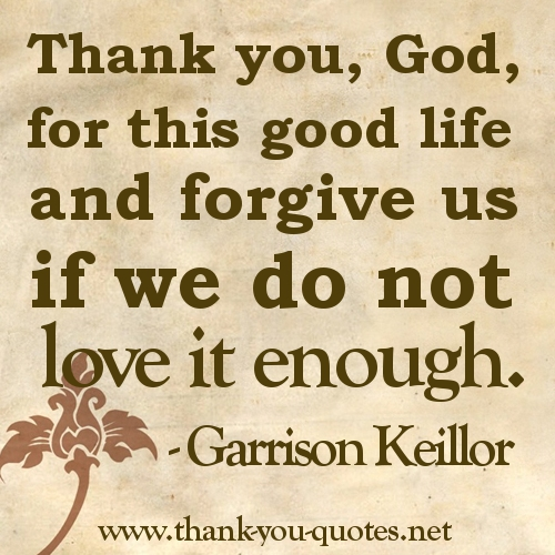 """ Thank You, God For This Good Life And Forgive Us' If We Do Not Love It Enough "" - Garrison Keillor"